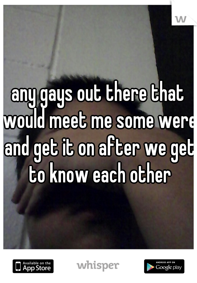 any gays out there that would meet me some were and get it on after we get to know each other