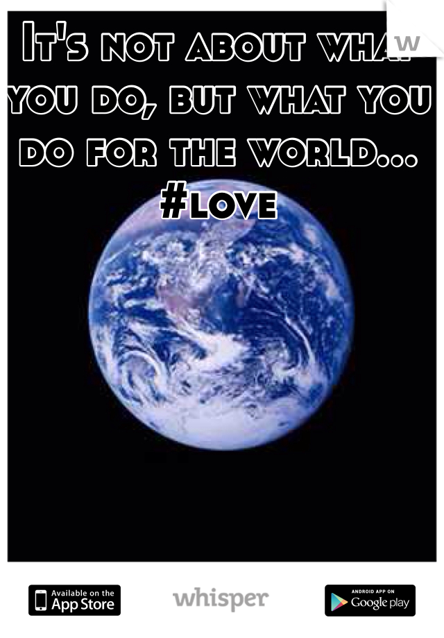 It's not about what you do, but what you do for the world... #love