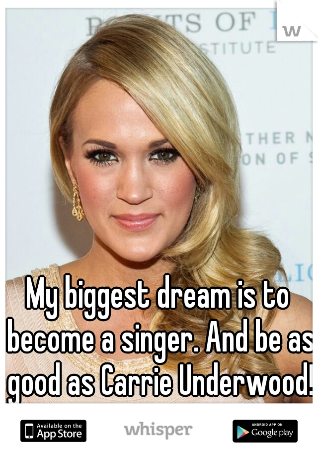 My biggest dream is to become a singer. And be as good as Carrie Underwood!