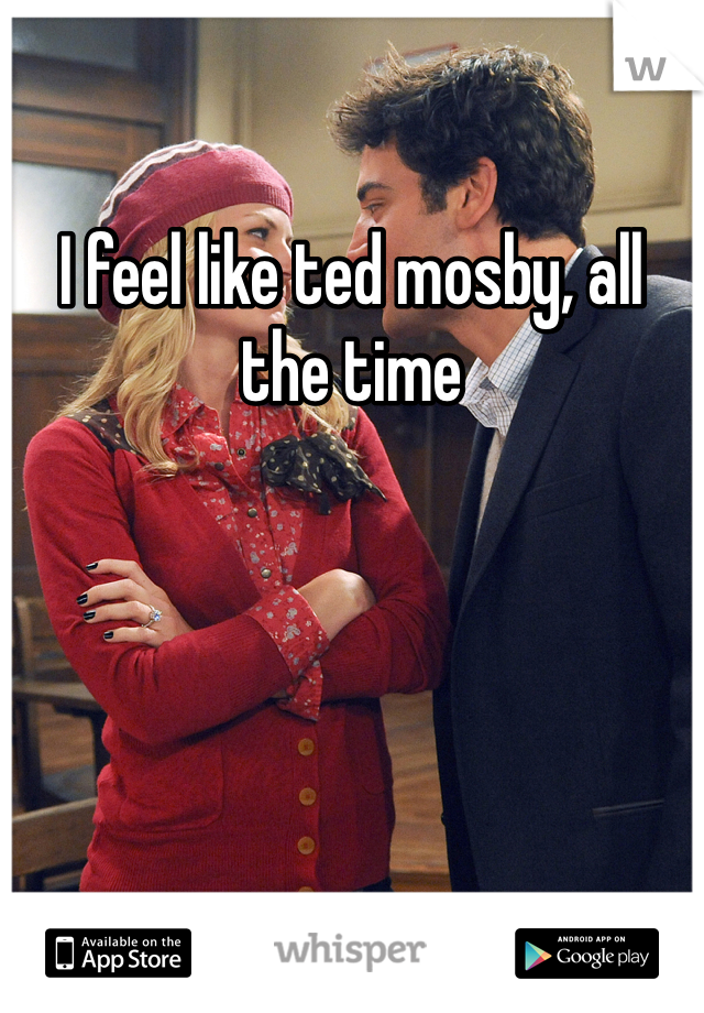 I feel like ted mosby, all the time