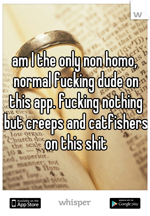 am I the only non homo, normal fucking dude on this app. fucking nothing but creeps and catfishers on this shit