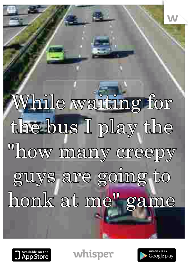 "While waiting for the bus I play the ""how many creepy guys are going to honk at me"" game"