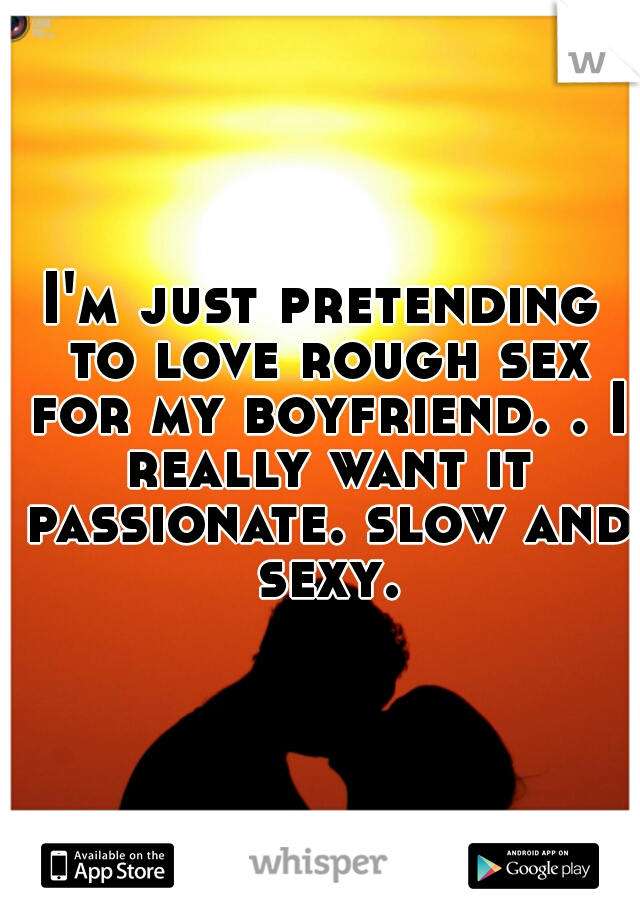 I'm just pretending to love rough sex for my boyfriend. . I really want it passionate. slow and sexy.
