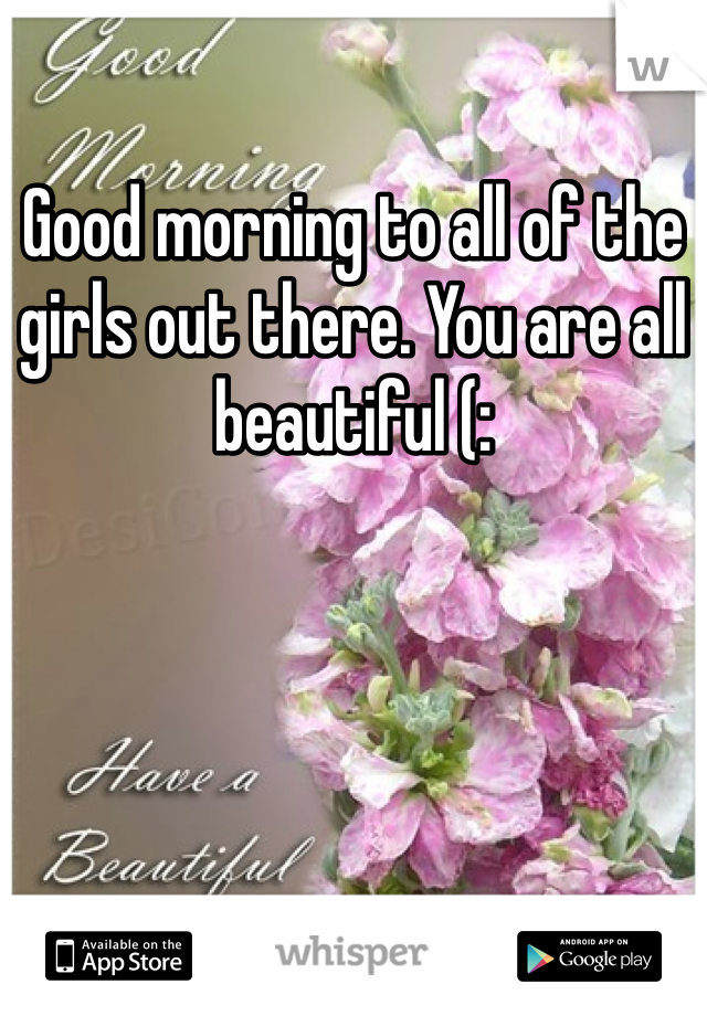 Good morning to all of the girls out there. You are all beautiful (: