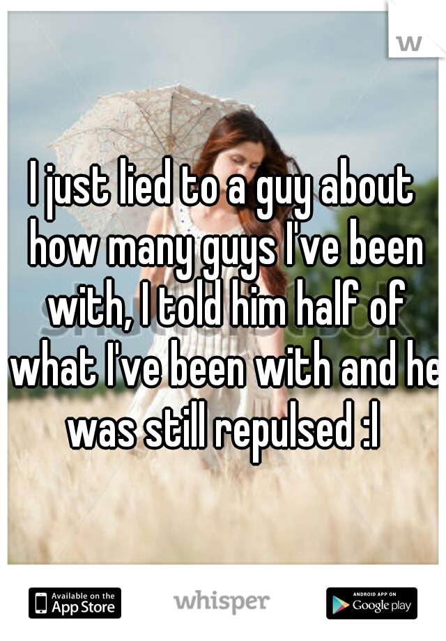 I just lied to a guy about how many guys I've been with, I told him half of what I've been with and he was still repulsed :l