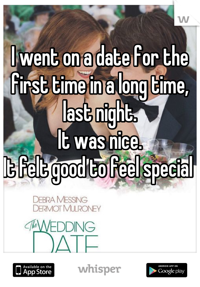I went on a date for the first time in a long time, last night.  It was nice.  It felt good to feel special