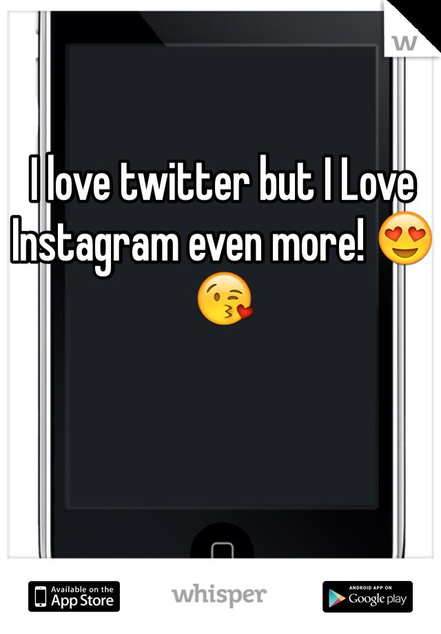 I love twitter but I Love Instagram even more! 😍😘