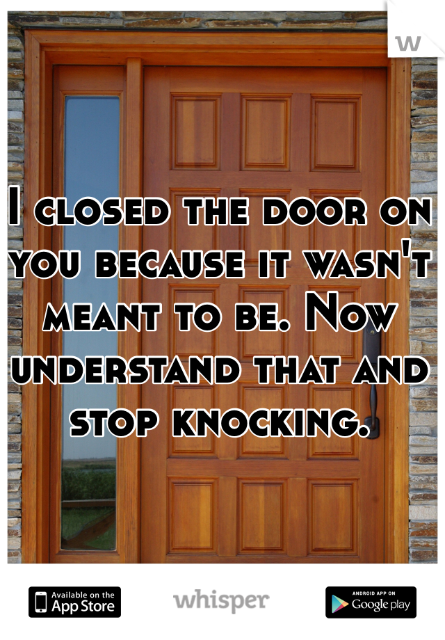 I closed the door on you because it wasn't meant to be. Now understand that and stop knocking.