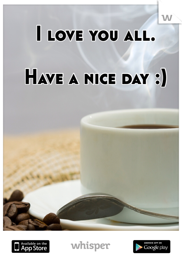 I love you all.  Have a nice day :)