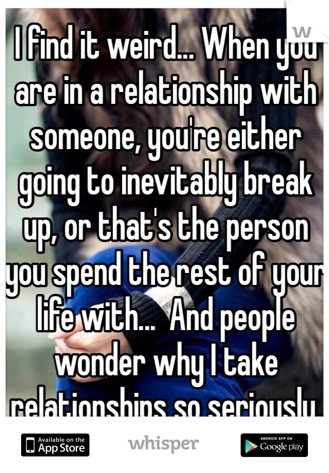 I find it weird... When you are in a relationship with someone, you're either going to inevitably break up, or that's the person you spend the rest of your life with...  And people wonder why I take relationships so seriously.