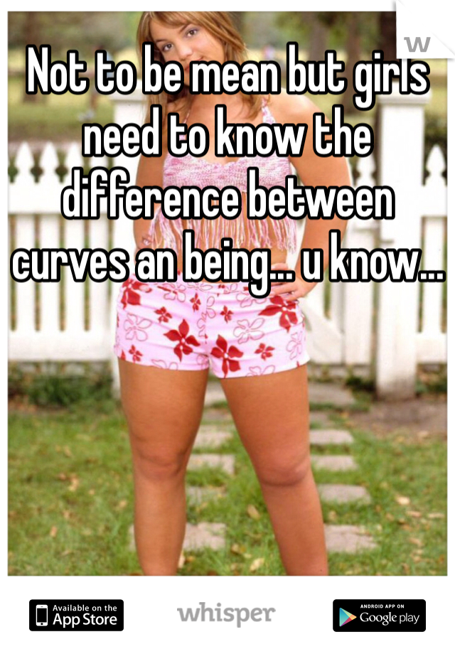 Not to be mean but girls need to know the difference between curves an being... u know...