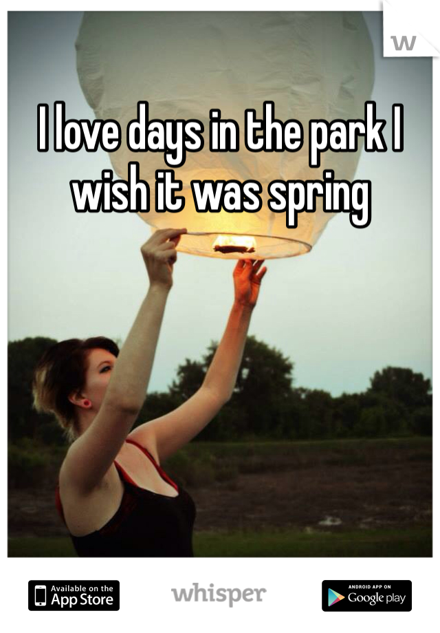 I love days in the park I wish it was spring