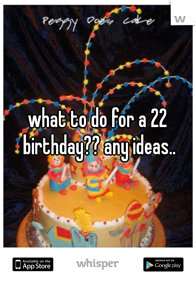 what to do for a 22 birthday?? any ideas..