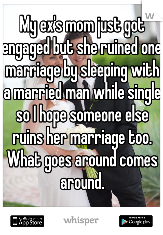 My ex's mom just got engaged but she ruined one marriage by sleeping with a married man while single so I hope someone else ruins her marriage too. What goes around comes around.