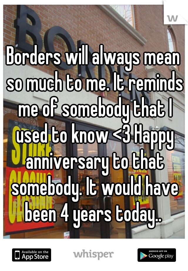 Borders will always mean so much to me. It reminds me of somebody that I used to know <3 Happy anniversary to that somebody. It would have been 4 years today..