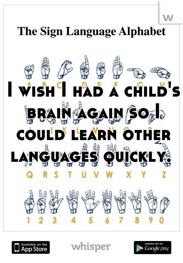 I wish I had a child's brain again so I could learn other languages quickly.