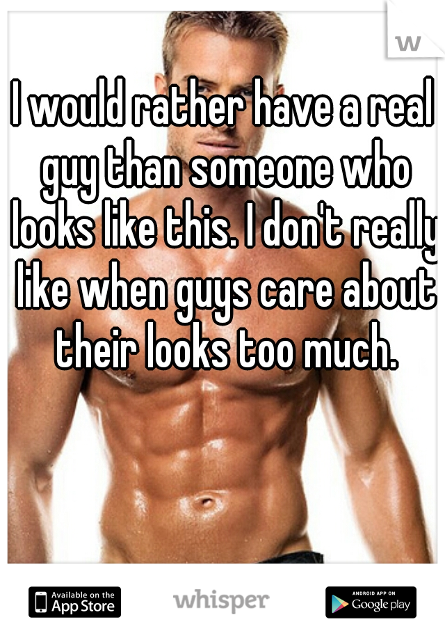I would rather have a real guy than someone who looks like this. I don't really like when guys care about their looks too much.