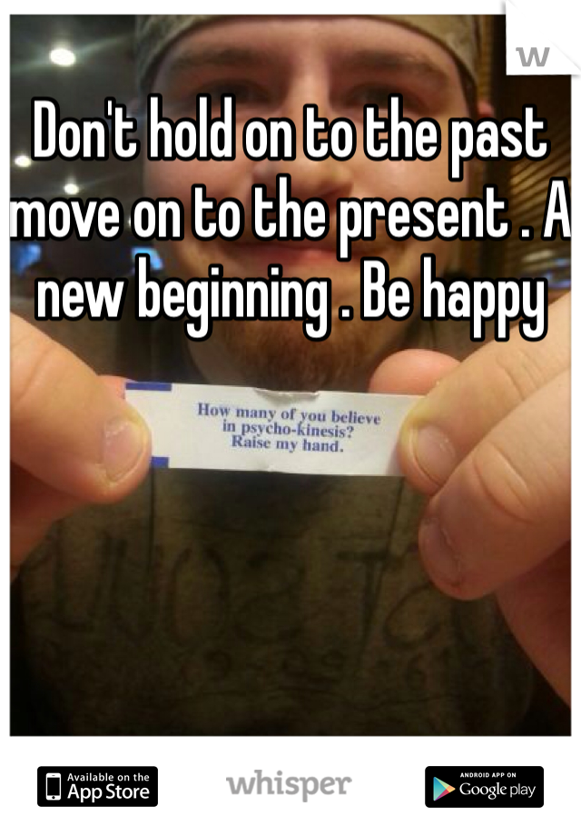 Don't hold on to the past move on to the present . A new beginning . Be happy