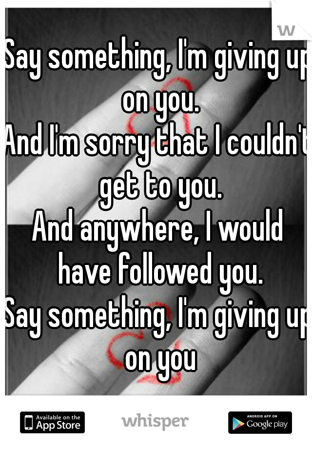 Say something, I'm giving up on you. And I'm sorry that I couldn't get to you. And anywhere, I would have followed you. Say something, I'm giving up on you