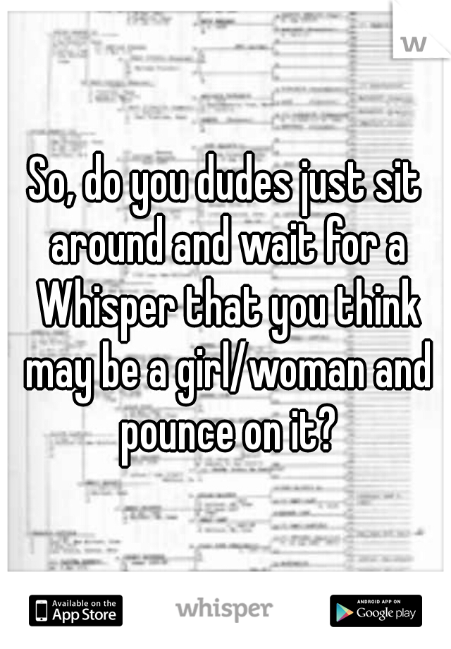 So, do you dudes just sit around and wait for a Whisper that you think may be a girl/woman and pounce on it?