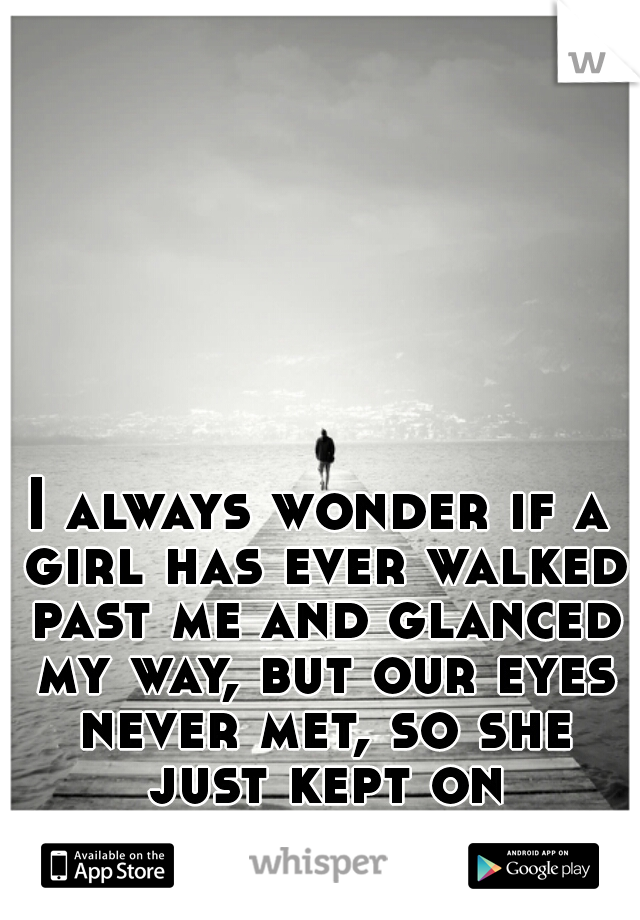 I always wonder if a girl has ever walked past me and glanced my way, but our eyes never met, so she just kept on walking..