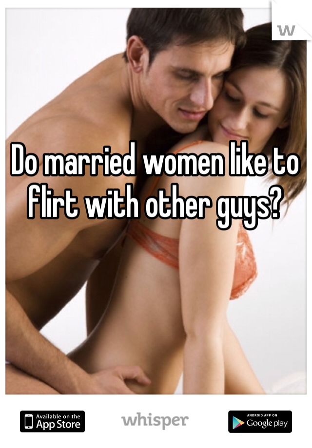 Do married women like to flirt with other guys?