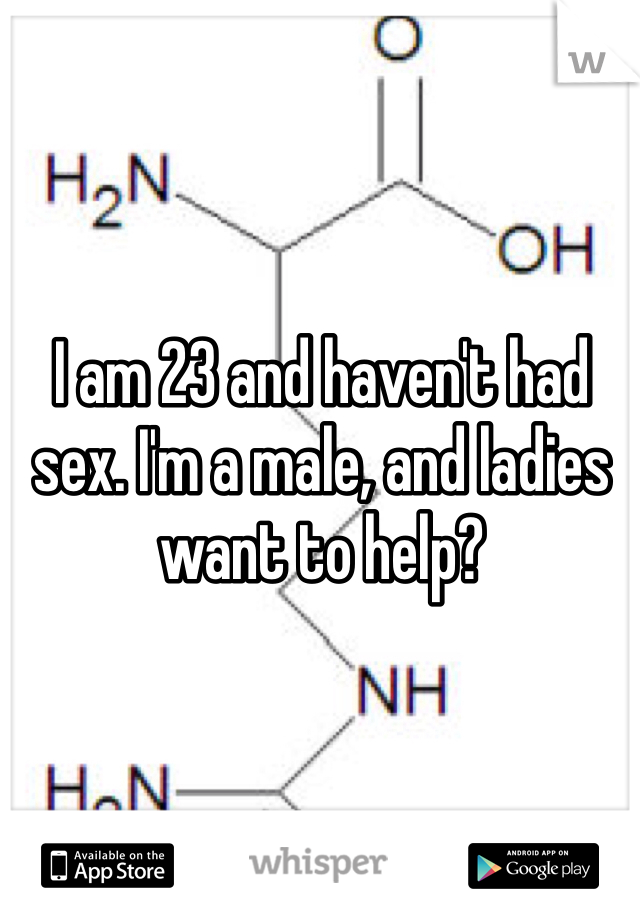 I am 23 and haven't had sex. I'm a male, and ladies want to help?