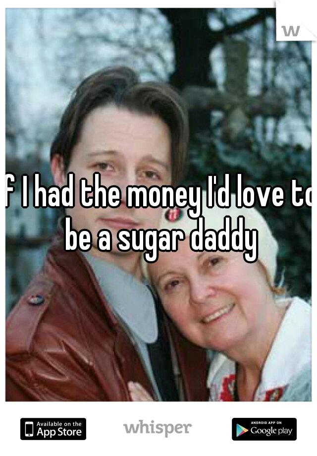 if I had the money I'd love to be a sugar daddy