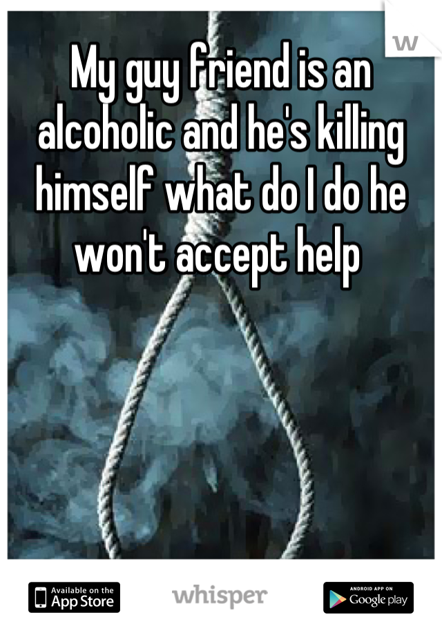 My guy friend is an alcoholic and he's killing himself what do I do he won't accept help