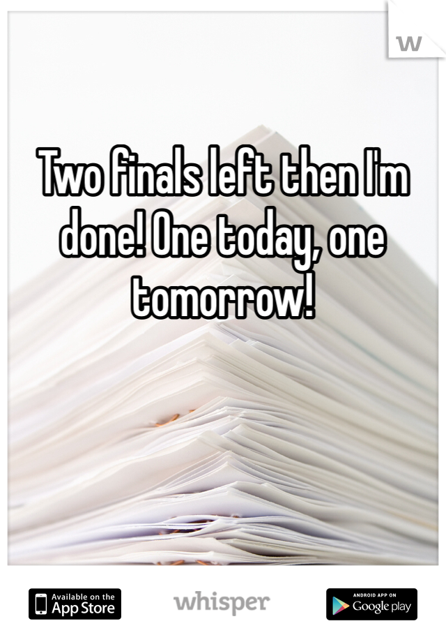 Two finals left then I'm done! One today, one tomorrow!