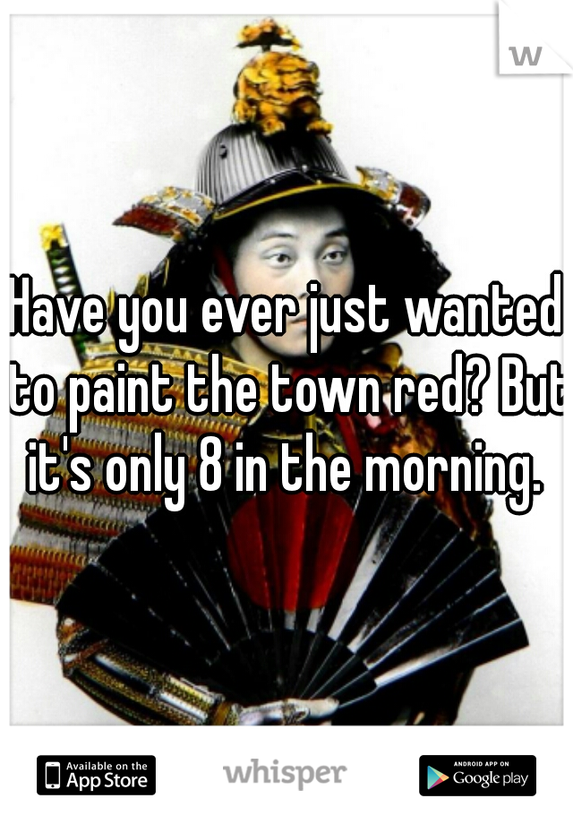 Have you ever just wanted to paint the town red? But it's only 8 in the morning.