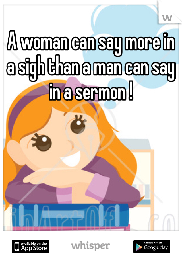 A woman can say more in a sigh than a man can say in a sermon !