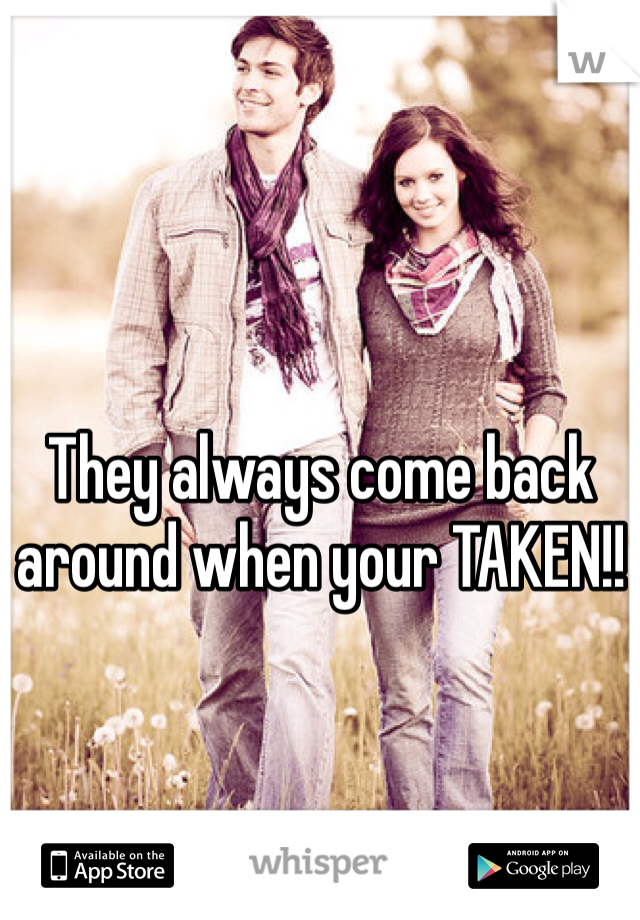 They always come back around when your TAKEN!!