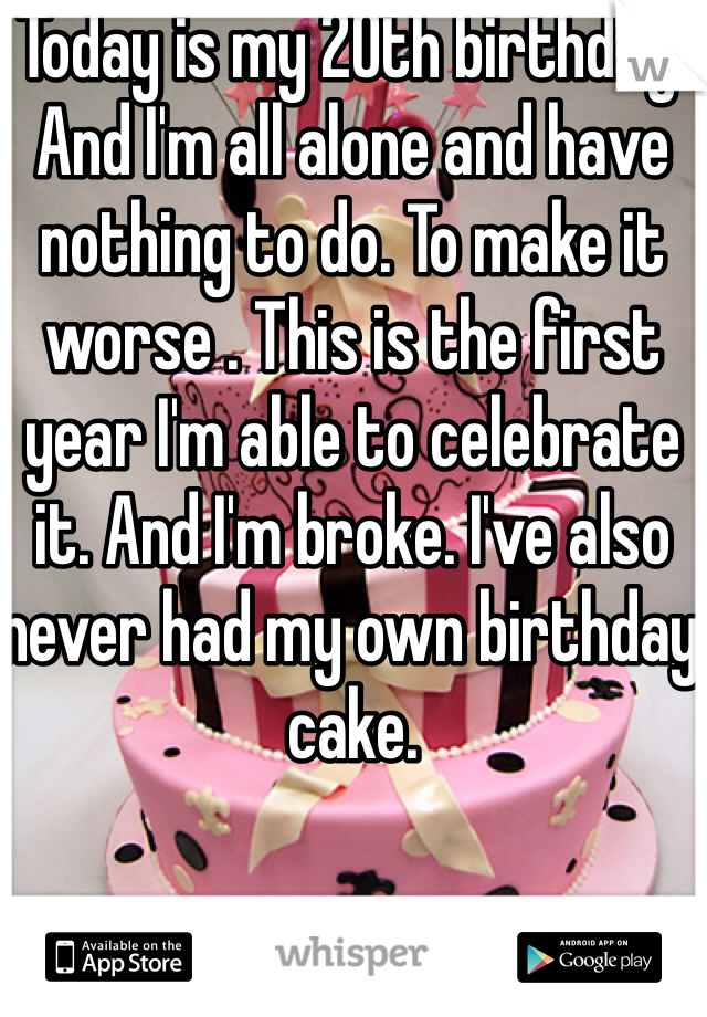 Today is my 20th birthday. And I'm all alone and have nothing to do. To make it worse . This is the first year I'm able to celebrate it. And I'm broke. I've also never had my own birthday cake.