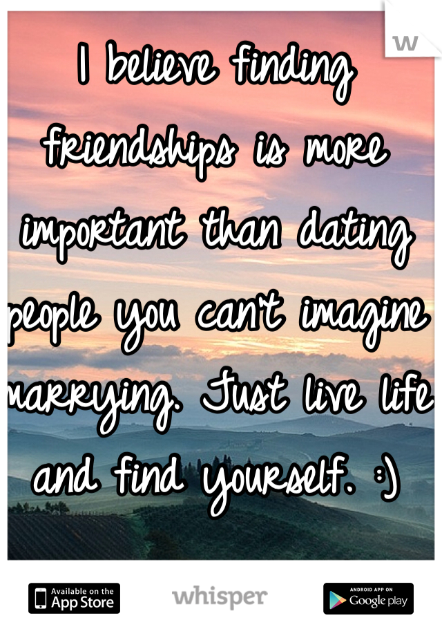 I believe finding friendships is more important than dating people you can't imagine marrying. Just live life and find yourself. :)