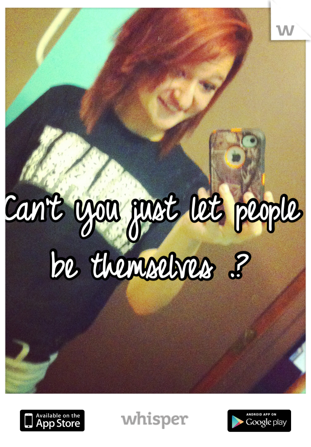 Can't you just let people be themselves .?