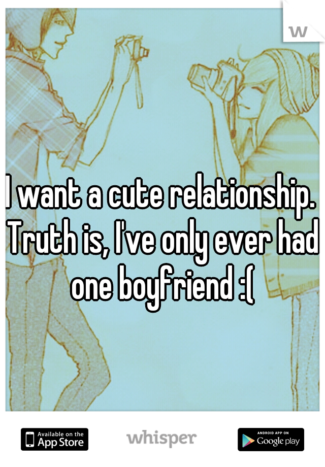 I want a cute relationship. Truth is, I've only ever had one boyfriend :(