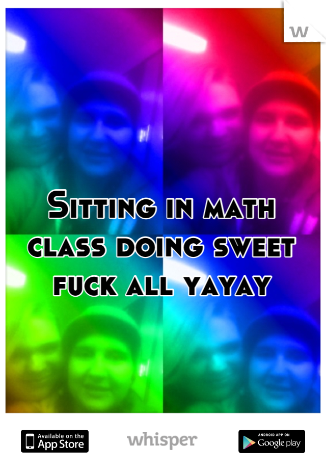 Sitting in math class doing sweet fuck all yayay