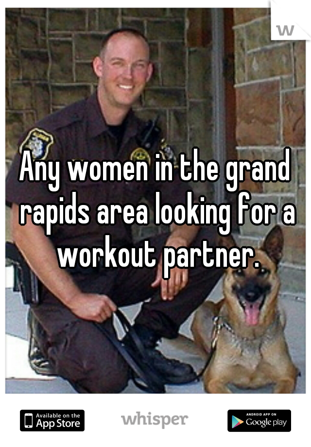 Any women in the grand rapids area looking for a workout partner.