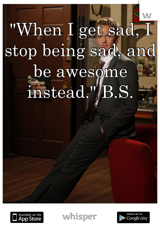 """""""When I get sad, I stop being sad, and be awesome instead."""" B.S."""