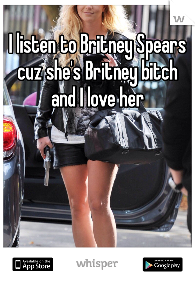 I listen to Britney Spears cuz she's Britney bitch and I love her