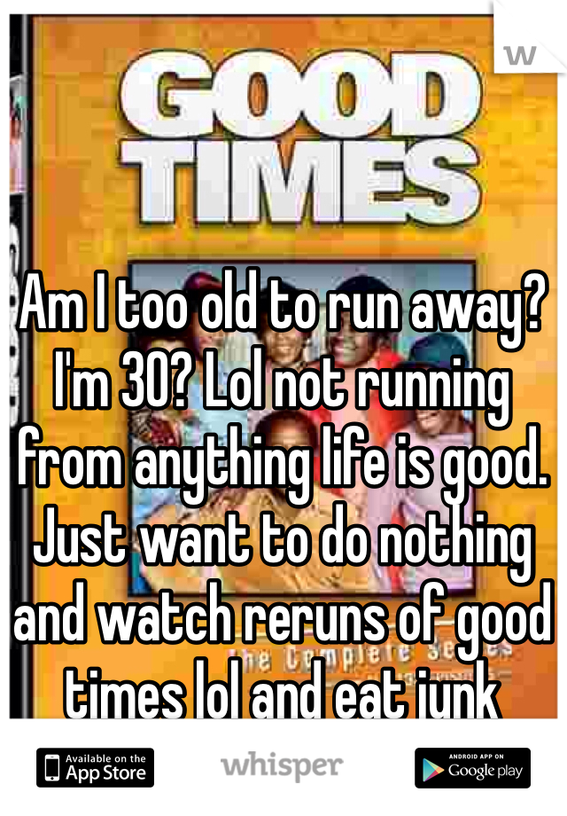 Am I too old to run away? I'm 30? Lol not running from anything life is good. Just want to do nothing and watch reruns of good times lol and eat junk