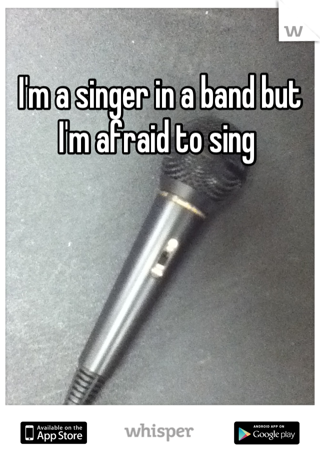 I'm a singer in a band but I'm afraid to sing