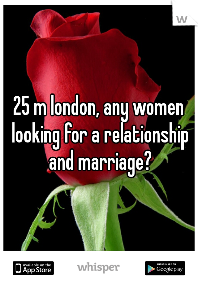 25 m london, any women looking for a relationship and marriage?