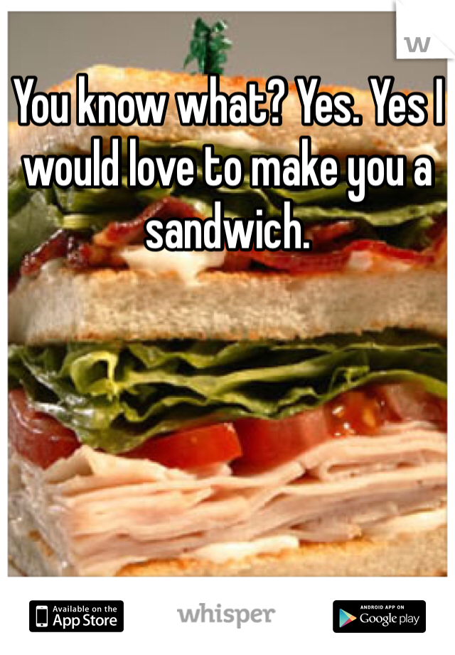 You know what? Yes. Yes I would love to make you a sandwich.