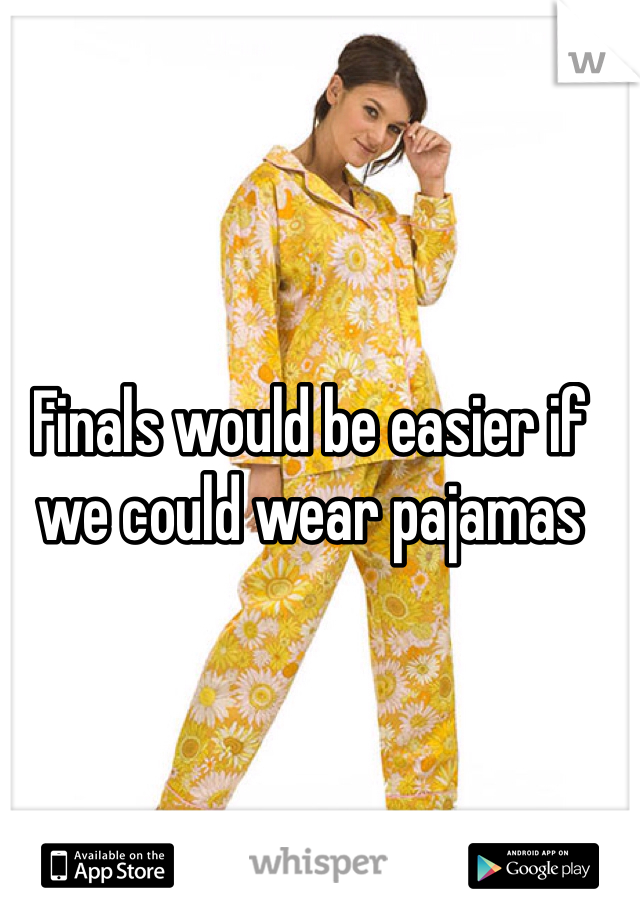 Finals would be easier if we could wear pajamas