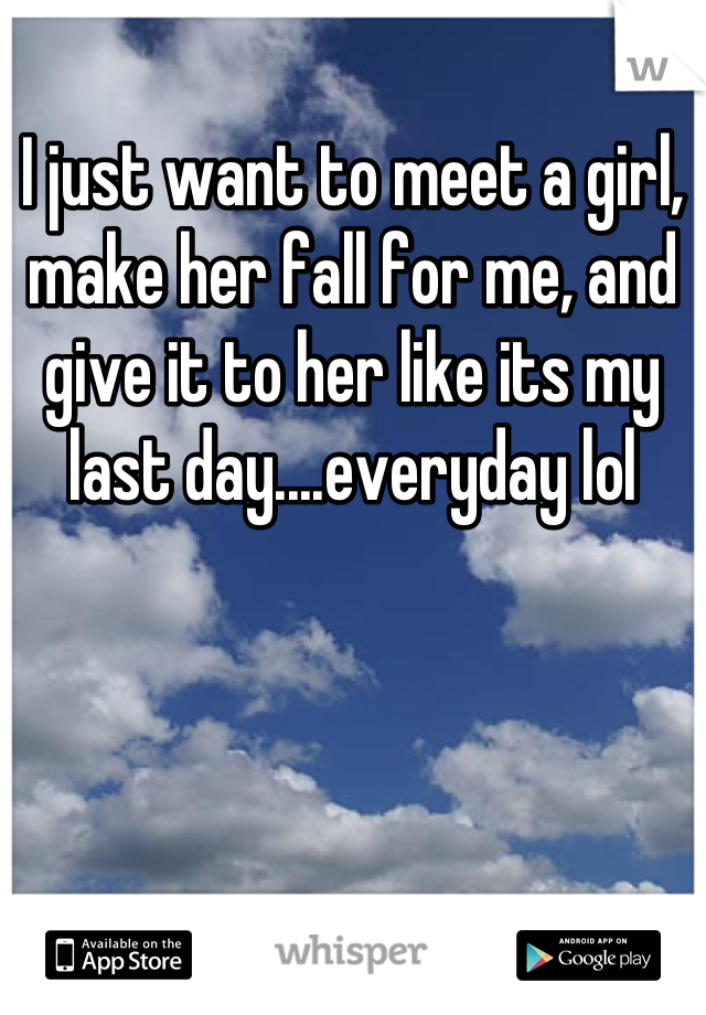 I just want to meet a girl, make her fall for me, and give it to her like its my last day....everyday lol