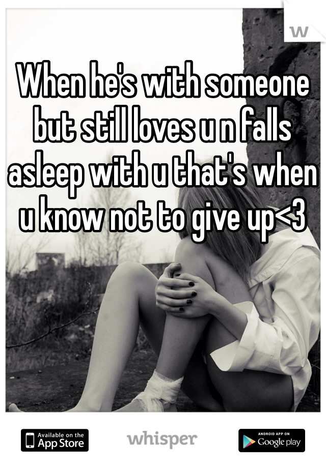 When he's with someone but still loves u n falls asleep with u that's when u know not to give up<3