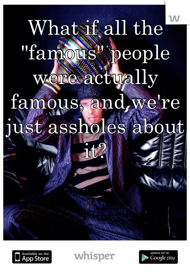 """What if all the """"famous"""" people were actually famous, and we're just assholes about it?"""