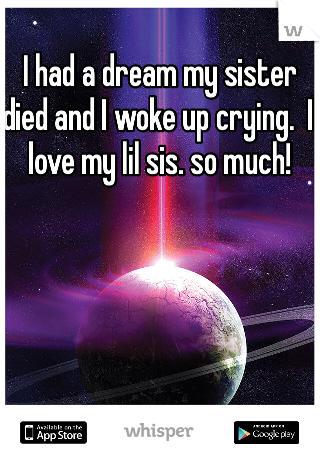 I had a dream my sister died and I woke up crying.  I love my lil sis. so much!